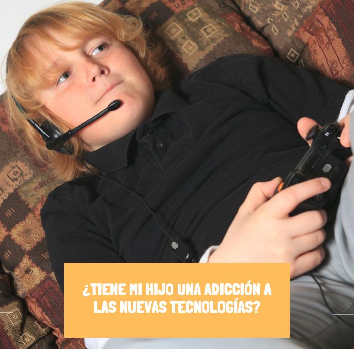 ¿TIENE MI HIJO UNA ADICCIÓN A LAS NUEVAS TECNOLOGÍAS?